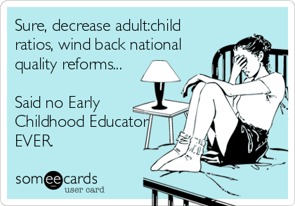Sure, decrease adult:child ratios, wind back national quality reforms...  Said no Early Childhood Educator EVER.