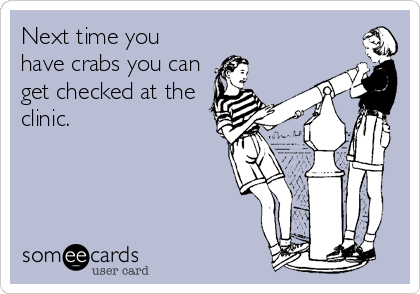 Next time you have crabs you can get checked at the clinic.