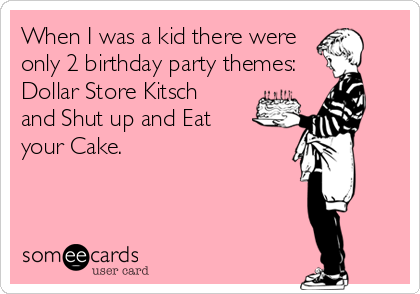 When I was a kid there were only 2 birthday party themes:  Dollar Store Kitsch and Shut up and Eat your Cake.