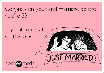 Congrats on your 2nd marriage before you're 35! Try not to cheat on