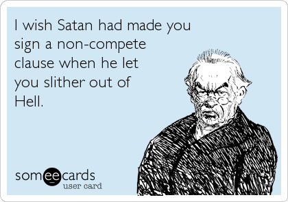 I wish Satan had made you sign a non-compete clause when he let you slither out of  Hell.