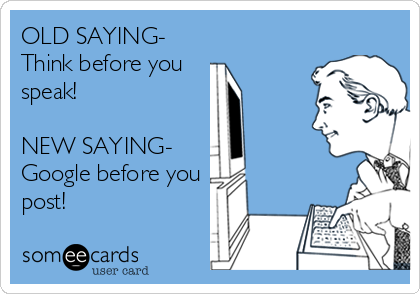OLD SAYING- Think before you  speak!  NEW SAYING-     Google before you post!