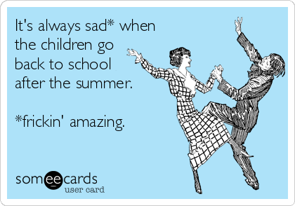 It's always sad* when the children go back to school after the summer.  *frickin' amazing.