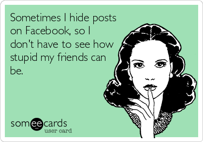 Sometimes I hide posts on Facebook, so I don't have to see how stupid my friends can be.