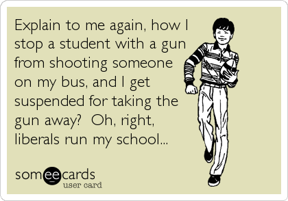 Explain to me again, how I stop a student with a gun from shooting someone on my bus, and I get suspended for taking the gun away?  Oh,%