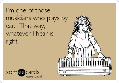 I'm one of those musicians who plays by ear.  That way, whatever I hear is right.