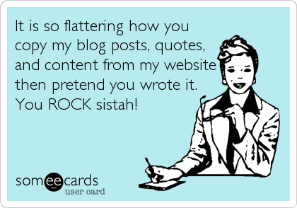 It is so flattering how you copy my blog posts, quotes, and content from my website then pretend you wrote it. You ROCK sistah!