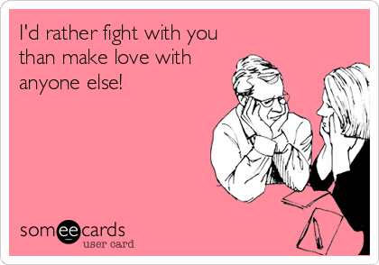 I'd rather fight with you than make love with anyone else!
