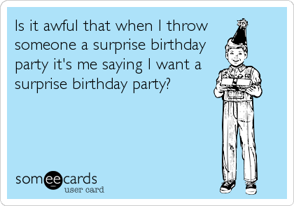 Is it awful that when I throw  someone a surprise birthday party it's me saying I want a surprise birthday party?