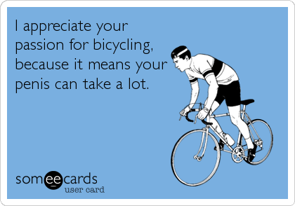 I appreciate your passion for bicycling, because it means your penis can take a lot.