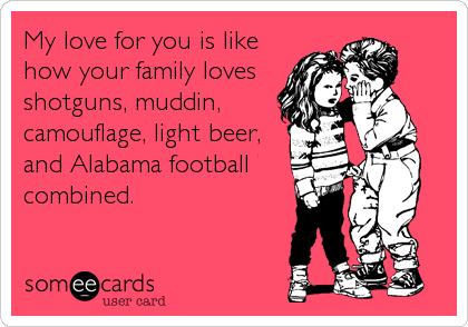 My love for you is like how your family loves shotguns, muddin, camouflage, light beer, and Alabama football combined.