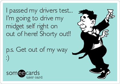 I passed my drivers test... I'm going to drive my midget self right on  out of here! Shorty out!!  p.s. Get out of my way  :)