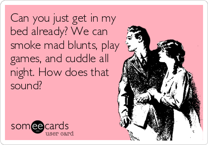 Can you just get in my bed already? We can smoke mad blunts, play games, and cuddle all night. How does that sound?