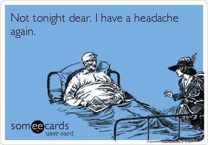Not tonight dear. I have a headache again.