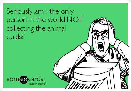 Seriously..am i the only person in the world NOT collecting the animal cards?