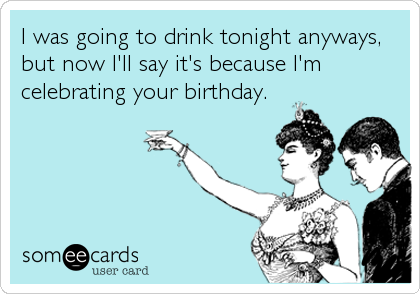 I was going to drink tonight anyways, but now I'll say it's because I'm celebrating your birthday.