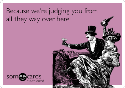 Because we're judging you from all they way over here!