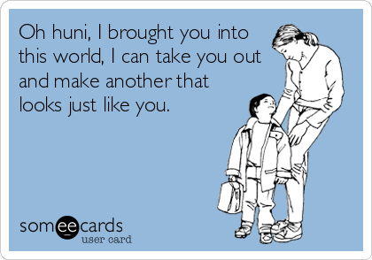 Oh huni, I brought you into this world, I can take you out and make another that looks just like you.