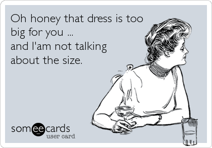 Oh honey that dress is too big for you ... and I'am not talking about the size.