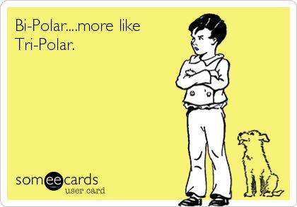 Bi-Polar....more like Tri-Polar.