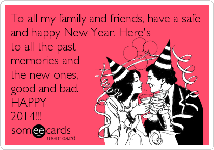 To all my family and friends, have a safe and happy New Year. Here's to all the past memories and the new ones, good and bad. HAPPY 2014!!!
