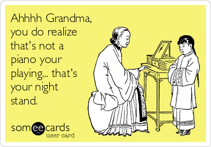 Ahhhh Grandma, you do realize that's not a piano your playing... that's your night stand.