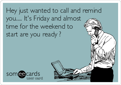 Hey just wanted to call and remind you..... It's Friday and almost time for the weekend to start are you ready ?
