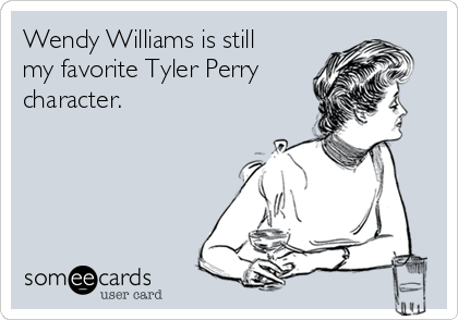 Wendy Williams is still my favorite Tyler Perry character.