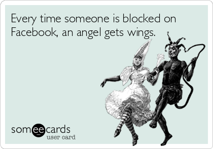Every time someone is blocked on Facebook, an angel gets wings.