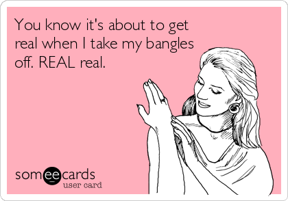 You know it's about to get real when I take my bangles off. REAL real.