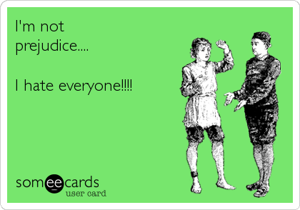 I'm not  prejudice....  I hate everyone!!!!