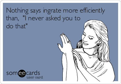 """Nothing says ingrate more efficiently than,  """"I never asked you to do that"""""""