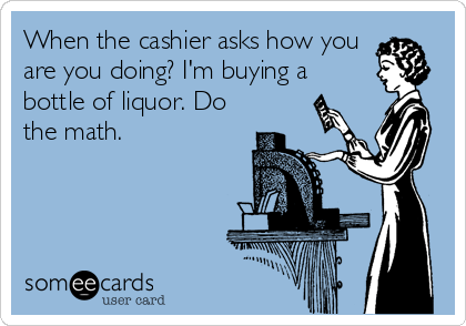 When the cashier asks how you are you doing? I'm buying a bottle of liquor. Do the math.