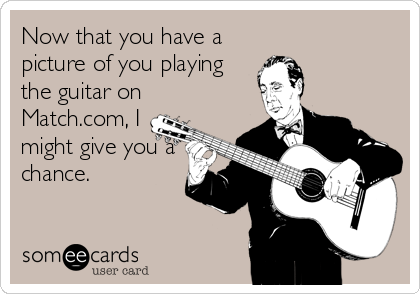 Now that you have a picture of you playing the guitar on Match.com, I might give you a chance.