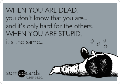 WHEN YOU ARE DEAD, you don't know that you are... and it's only hard for the others. WHEN YOU ARE STUPID, it's the same...