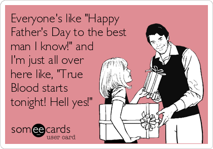 """Everyone's like """"Happy Father's Day to the best man I know!"""" and I'm just all over here like, """"True Blood starts tonight! Hell yes!"""""""
