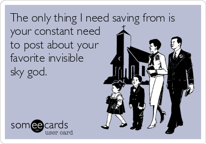 The only thing I need saving from is your constant need  to post about your  favorite invisible  sky god.