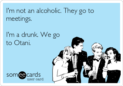 I'm not an alcoholic. They go to meetings.  I'm a drunk. We go to Otani.