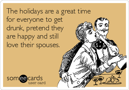 The holidays are a great time for everyone to get drunk, pretend they are happy and still love their spouses.