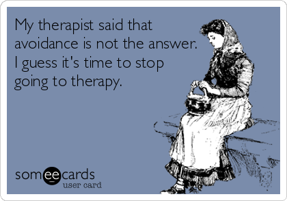My therapist said that avoidance is not the answer. I guess it's time to stop going to therapy.
