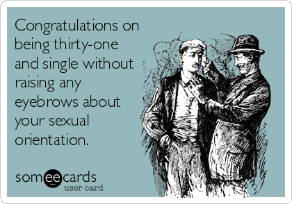 Congratulations on being thirty-one and single without raising any eyebrows about your sexual orientation.