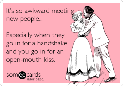 It's so awkward meeting new people...  Especially when they go in for a handshake and you go in for an open-mouth kiss.
