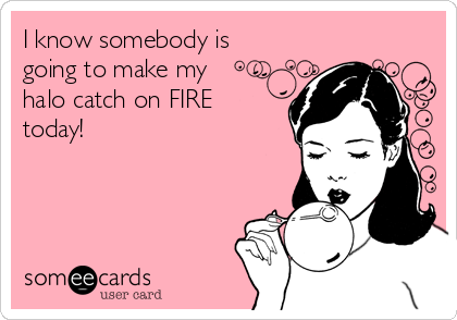 I know somebody is  going to make my halo catch on FIRE today!