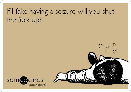 If I fake having a seizure will you shut the fuck up?