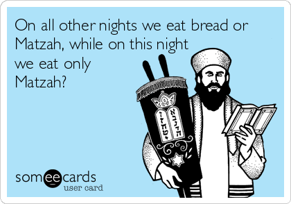 On all other nights we eat bread or Matzah, while on this night we eat only Matzah?