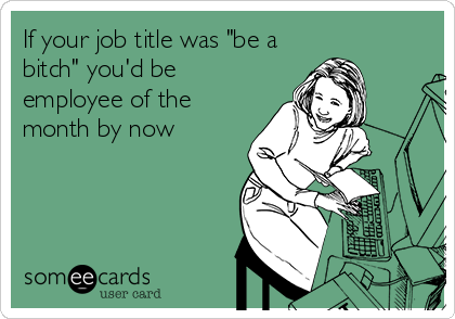 """If your job title was """"be a bitch"""" you'd be employee of the month by now"""