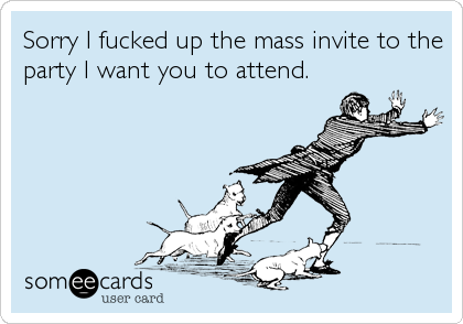 Sorry I fucked up the mass invite to the party I want you to attend.