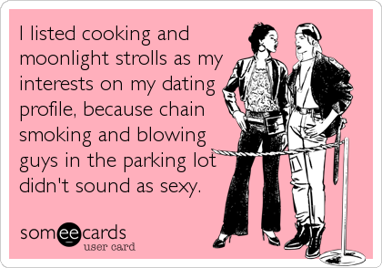 I listed cooking and moonlight strolls as my interests on my dating profile, because chain smoking and blowing guys in the parking lot didn't sound as sexy.