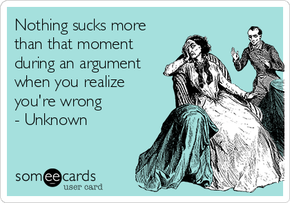 Nothing sucks more than that moment during an argument when you realize you're wrong - Unknown