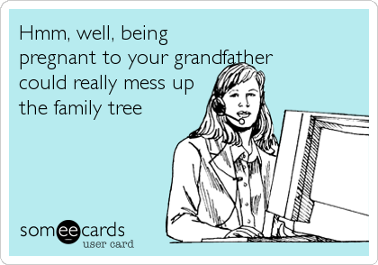 Hmm, well, being pregnant to your grandfather could really mess up the family tree